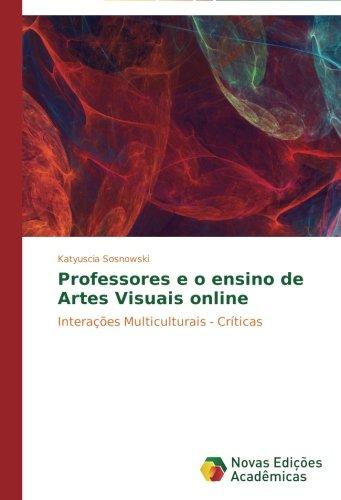 Professores e o ensino de Artes Visuais online: Interações Multiculturais - Críticas (Portuguese Edition) PDF