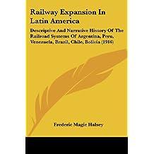 Railway Expansion in Latin America: Descriptive and Narrative History of the Railroad Systems of Argentina, Peru, Venezuela, Brazil, Chile, Bolivia (1916)