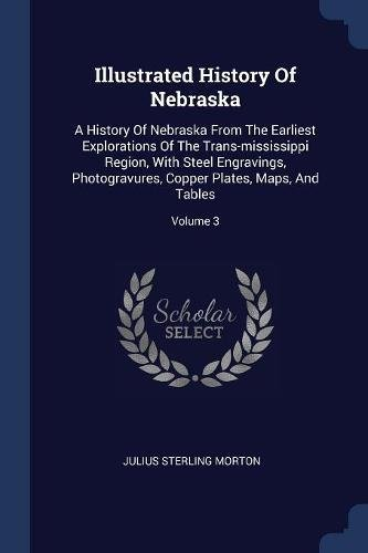 Illustrated History Of Nebraska: A History Of Nebraska From The Earliest Explorations Of The Trans-mississippi Region, With Steel Engravings, Photogravures, Copper Plates, Maps, And Tables; Volume 3