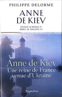Anne de Kiev : Epouse de Henri Ier, mère de Philippe Ier par Delorme