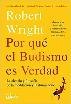 Por Qué El Budismo Es Verdad: La Ciencia Y Filosofía De La Meditación Y La Iluminación por Robert Wright epub