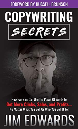 Copywriting Secrets: How Everyone Can Use the Power of Words to Get More Clicks, Sales, and Profits...No Matter What You Sell or Who You Sell It To! Jim Edwards