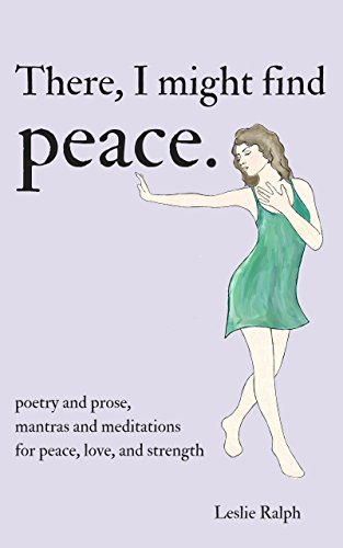 There, I Might Find Peace: Poetry and Prose, Mantras and Meditations for Peace, Love, and Strength