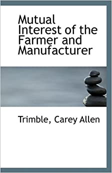 Book Mutual Interest of the Farmer and Manufacturer by Trimble Carey Allen (2009-08-19)