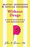 Beating Depression and Bipolar Disorder Without Drugs: A Memoir of Survival in a Male-Dominated World