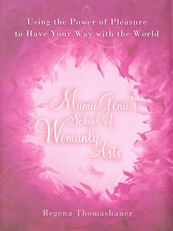 Read Online Mama Gena's School of Womanly Arts : Using the Power of Pleasure to Have Your Way with the World pdf