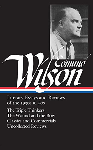 Edmund Wilson: Literary Essays and Reviews of the 1930s & 40s: The Triple Thinkers, The Wound and the Bow, Classics and Commercials, Uncollected Reviews (Library of America #177) (1940s Bow)