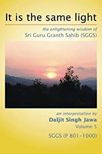 It Is The Same Light: the enlightening wisdom of Sri Guru Granth Sahib (SGGS) Volume 5: SGGS (P 801-1000)