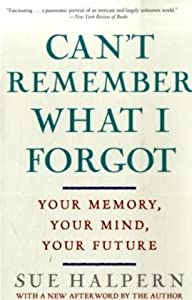 Can't Remember What I Forgot: Your Memory, Your Mind, Your Future by Sue Halpern (2009-05-26)