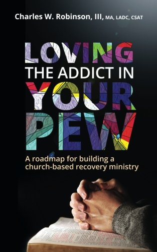 Loving the Addict in Your Pew: A roadmap for building a church-based recovery ministry