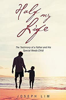 Half My Life: The Testimony of a Father and His Special Needs Child by [Lim, Joseph]