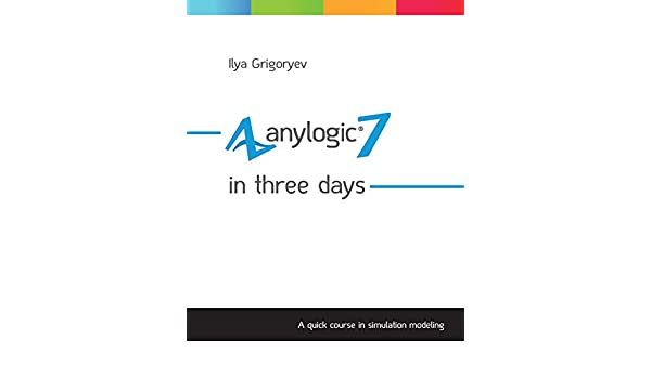 Anylogic 7 In Three Days A Quick Course In Simulation Modeling