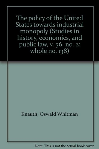 The policy of the United States towards industrial monopoly (Studies in history, economics, and public law, v. 56, no. 2; whole no. 138)