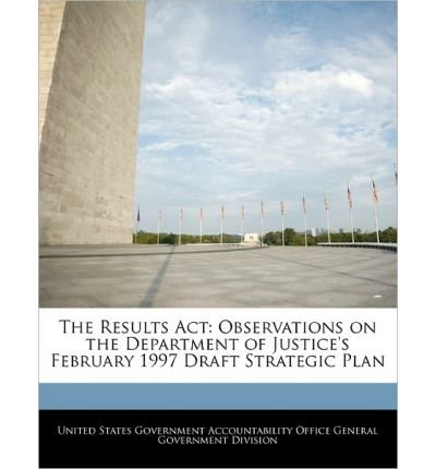 Read Online The Results ACT: Observations on the Department of Justice's February 1997 Draft Strategic Plan (Paperback) - Common ebook