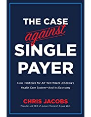 The Case Against Single Payer: How 'Medicare for All' Will Wreck America's Health Care System―And Its Economy
