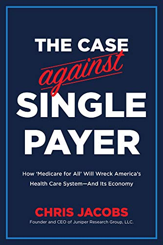 The Case Against Single Payer: How 'Medicare for All' Will Wreck America's Health Care System_And Its Economy