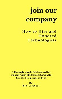 Join Our Company - How to hire and onboard Technologists: A blazingly simple field manual for managers and HR teams who want to hire the best people in tech (English Edition) de [Lambert, Rob]