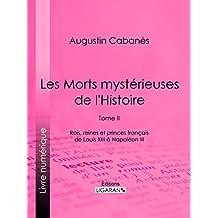 Les Morts mystérieuses de l'Histoire: Tome II - Rois, reines et princes français de Louis XIII à Napoléon III (French Edition)