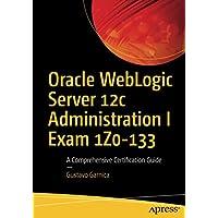 Oracle WebLogic Server 12c Administration I Exam 1Z0-133: A Comprehensive Certification Guide