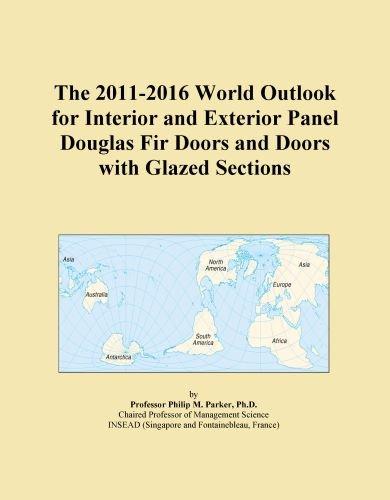 The 2011-2016 World Outlook for Interior and Exterior Panel Douglas Fir Doors and Doors with Glazed Sections (Fir Door Douglas)