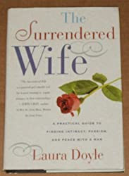 The Surrendered Wife: A Practical Guide For Finding Intimacy, Passion, And Peace With A Man