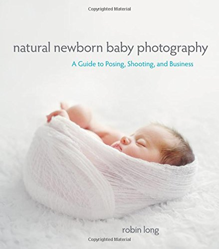 Read Online Natural Newborn Baby Photography: A Guide to Posing, Shooting, and Business PDF
