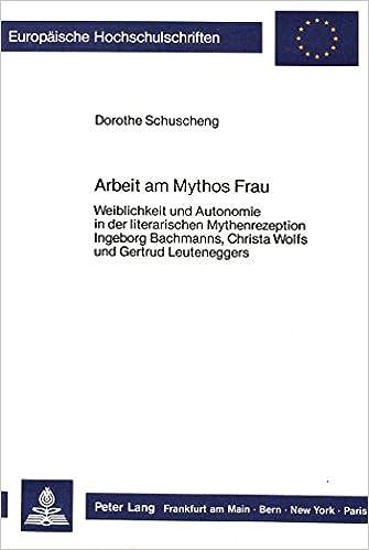 Book Arbeit am Mythos Frau: Weiblichkeit und Autonomie in der literarischen Mythenrezeption Ingeborg Bachmanns, Christa Wolfs und Gertrud Leuteneggers ... Universitaires Européennes) (German Edition)