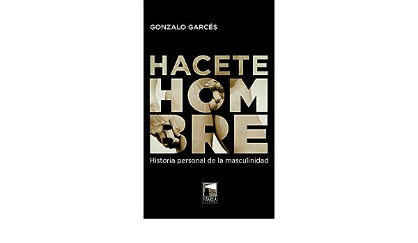 Hacete hombre: Historia personal de la masculinidad FICCIONES REALES: Amazon.es: Gonzalo Garces, Gonzalo Garces: Libros