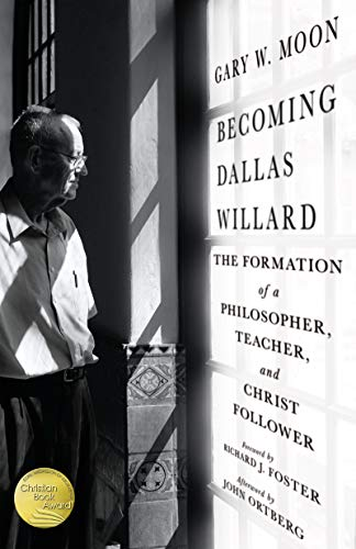 Becoming Dallas Willard: The Formation of a Philosopher, Teacher, and Christ Follower by [Moon, Gary W.]