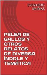 PELEA DE GALLOS Y OTROS RELATOS DE DIVERSA ÍNDOLE Y TEMÁTICA (Spanish Edition)