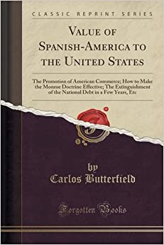 Value of Spanish-America to the United States: The Promotion of American Commerce: How to Make the Monroe Doctrine Effective: The Extinguishment of ... Debt in a Few Years, Etc (Classic Reprint)