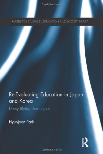 Re-Evaluating Education in Japan and Korea: De-mystifying Stereotypes (Routledge Studies in Education and Society in Asi