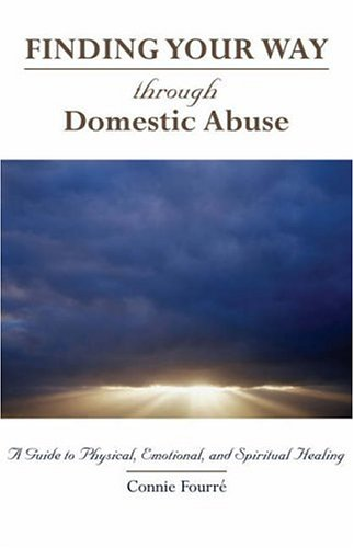 Finding Your Way Through Domestic Abuse: A Guide to Physical, Emotional, And Spiritual Healing