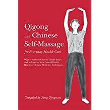 Qigong and Chinese Self-Massage for Everyday Health Care: Ways to Address Chronic Health Issues and to Improve Your Overall Health Based on Chinese Medicine Techniques