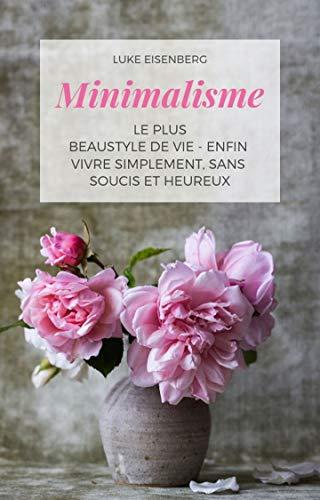 Minimalisme Le Plus Beau Style De Vie - Enfin Vivre Simplement, Sans Soucis Et Heureux (French Edition)