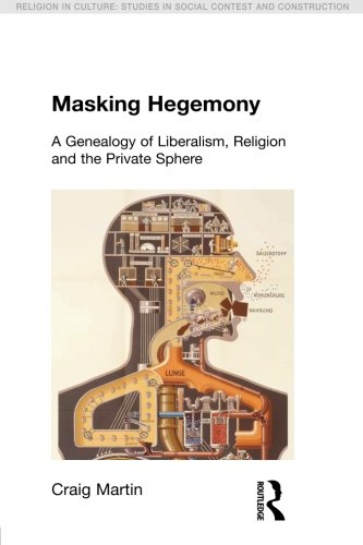 Masking Hegemony: A Genealogy of Liberalism, Religion and the Private Sphere (Religion in Culture)
