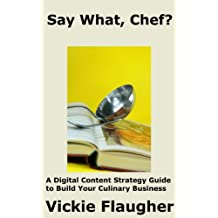 Say What, Chef?: A Digital Content Strategy Guide to  Build Your Culinary Business (Digital Marketing for the Culinary World Book 1)
