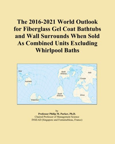 (The 2016-2021 World Outlook for Fiberglass Gel Coat Bathtubs and Wall Surrounds When Sold As Combined Units Excluding Whirlpool Baths)