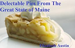 Delectable Pies From the Great State of Maine (Recipes From the State of Maine Book 1) by [Austin, Elizabeth]