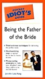 The Pocket Idiot's Guide to Being the Father of the Bride, Jennifer Lata-Rung, 1592570593
