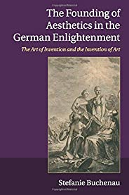 The Founding of Aesthetics in the German Enlightenment: The Art of Invention and the Invention of Art