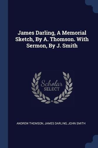 James Darling, A Memorial Sketch, By A. Thomson. With Sermon, By J. Smith