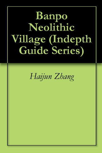 Banpo Neolithic Village (Indepth Guide Series Book 5)