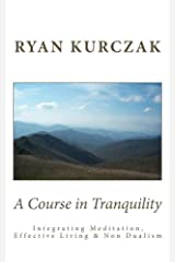 A Course in Tranquility: Integrating Meditation, Effective Living, and Non Dualism Paperback