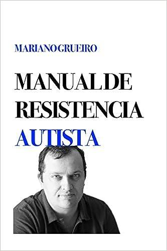 Manual De Resistencia Autista: Un Manual Escrito Por Su Autor, Una Persona Con Autismo por Mariano Grueiro epub
