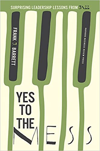 Yes To The Mess Surprising Leadership Lessons From Jazz Frank J