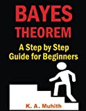 Bayes Theorem: Bayes Theorem Examples: Bayes Theorem Made Easy for Beginners with Step by Step Guidelines to Solve Any Problem