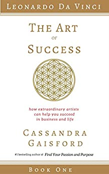 The Art of Success: How Extraordinary Artists Can Help You Succeed in Business and Life (Leonardo da Vinci Book 1) by [Gaisford, Cassandra]