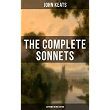 THE COMPLETE SONNETS OF JOHN KEATS (63 Poems in One Edition): From one of the most beloved English Romantic poets, influenced by John Milton and Edmund ... Literature, alongside William Shakespeare