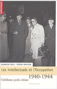 Les intellectuels et l'Occupation, 1940-1944. Collaborer, partir, résister par Albrecht Betz